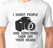 I SHOOT PEOPLE AND SOMETIMES CHOP OFF THEIR HEADS Unisex T-Shirt