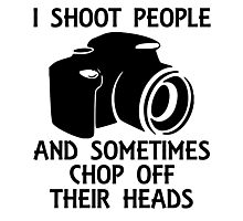I SHOOT PEOPLE AND SOMETIMES CHOP OFF THEIR HEADS Photographic Print