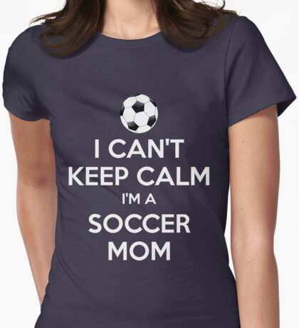 I Can't Keep Calm. I'm A Soccer Mom. Womens Fitted T-Shirt