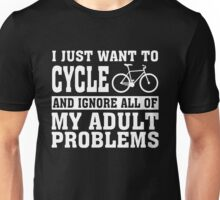 Bicycle - I Just Want To Cycle And Ignore All Of Unisex T-Shirt