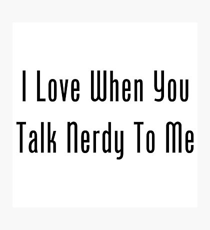 I Love When You Talk Nerdy To Me Photographic Print