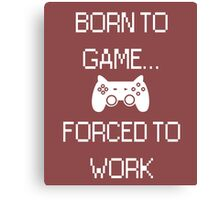 Born To Game... Forced To Work Canvas Print