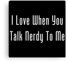 I Love When You Talk Nerdy To Me Canvas Print