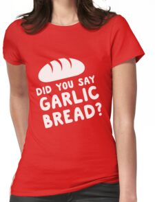 Did you say garlic bread? Womens Fitted T-Shirt