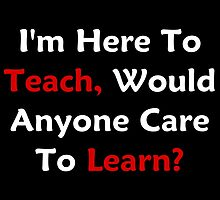 I'm Here To Teach, Would Anyone Care To Learn? by geeknirvana