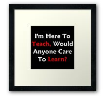 I'm Here To Teach, Would Anyone Care To Learn? Framed Print