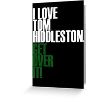 I LOVE Tom Hiddleston GET OVER IT! Greeting Card