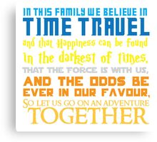 In this family we believe in Time traveland that Happiness can be found in the darkest of times, ThaT the Force is with us, AND The odds BE EVER in our favour,So let us go on an adventure TOGETHER Canvas Print