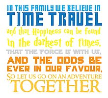 In this family we believe in Time traveland that Happiness can be found in the darkest of times, ThaT the Force is with us, AND The odds BE EVER in our favour,So let us go on an adventure TOGETHER Photographic Print