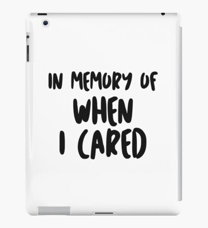 In memory of when I cared iPad Case/Skin