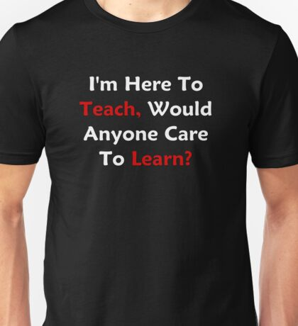 I'm Here To Teach, Would Anyone Care To Learn? Unisex T-Shirt