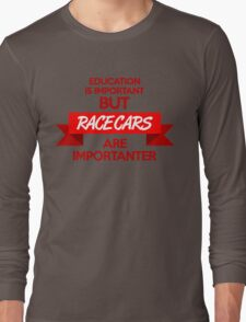 Education is important, but race cars are importanter! (1) Long Sleeve T-Shirt