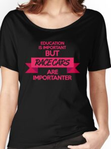 Education is important, but race cars are importanter! (7) Women's Relaxed Fit T-Shirt