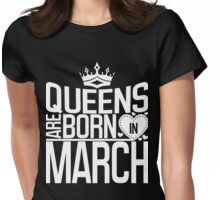 Queens are born in March Womens Fitted T-Shirt