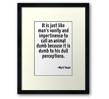 It is just like man's vanity and impertinence to call an animal dumb because it is dumb to his dull perceptions. Framed Print