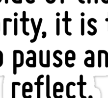 Whenever you find yourself on the side of the majority, it is time to pause and reflect. Sticker
