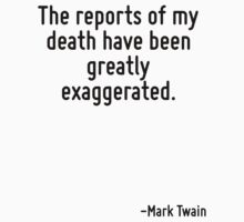 The reports of my death have been greatly exaggerated. by Quotr