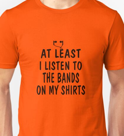 At Least I Listen To The Bands On My Shirts Unisex T-Shirt