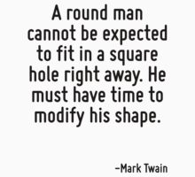 A round man cannot be expected to fit in a square hole right away. He must have time to modify his shape. by Quotr
