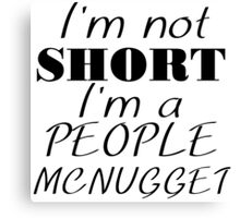 I'M NOT SHORT I'M A PEOPLE MCNUGGET Canvas Print