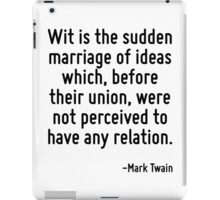 Wit is the sudden marriage of ideas which, before their union, were not perceived to have any relation. iPad Case/Skin