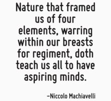Nature that framed us of four elements, warring within our breasts for regiment, doth teach us all to have aspiring minds. by Quotr