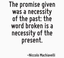 The promise given was a necessity of the past: the word broken is a necessity of the present. by Quotr