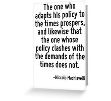 The one who adapts his policy to the times prospers, and likewise that the one whose policy clashes with the demands of the times does not. Greeting Card