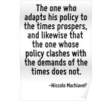 The one who adapts his policy to the times prospers, and likewise that the one whose policy clashes with the demands of the times does not. Poster