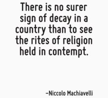 There is no surer sign of decay in a country than to see the rites of religion held in contempt. by Quotr