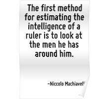 The first method for estimating the intelligence of a ruler is to look at the men he has around him. Poster