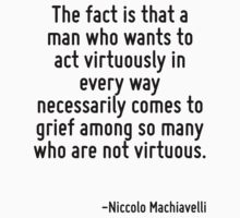The fact is that a man who wants to act virtuously in every way necessarily comes to grief among so many who are not virtuous. by Quotr
