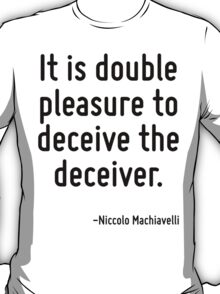 It is double pleasure to deceive the deceiver. T-Shirt