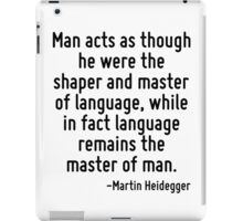 Man acts as though he were the shaper and master of language, while in fact language remains the master of man. iPad Case/Skin