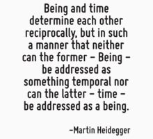 Being and time determine each other reciprocally, but in such a manner that neither can the former - Being - be addressed as something temporal nor can the latter - time - be addressed as a being. by Quotr