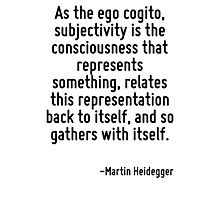 As the ego cogito, subjectivity is the consciousness that represents something, relates this representation back to itself, and so gathers with itself. Photographic Print