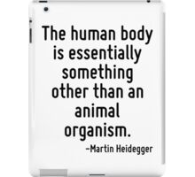 The human body is essentially something other than an animal organism. iPad Case/Skin