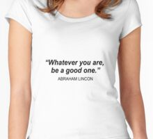 Whatever you are, be a good one. Women's Fitted Scoop T-Shirt