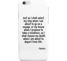 Just as I shall select my ship when I am about to go on a voyage, or my house when I propose to take a residence, so I shall choose my death when I am about to depart from life. iPhone Case/Skin