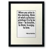 When you arise in the morning, think of what a precious privilege it is to be alive - to breathe, to think, to enjoy, to love. Framed Print