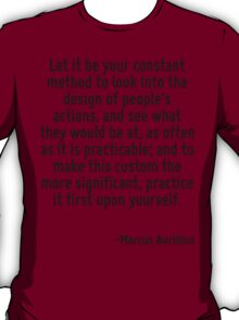 Let it be your constant method to look into the design of people's actions, and see what they would be at, as often as it is practicable; and to make this custom the more significant, practice it fir T-Shirt