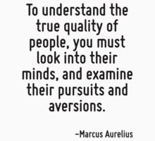 To understand the true quality of people, you must look into their minds, and examine their pursuits and aversions. by Quotr
