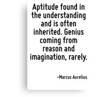 Aptitude found in the understanding and is often inherited. Genius coming from reason and imagination, rarely. Canvas Print