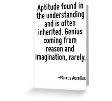 Aptitude found in the understanding and is often inherited. Genius coming from reason and imagination, rarely. Greeting Card