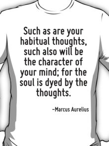 Such as are your habitual thoughts, such also will be the character of your mind; for the soul is dyed by the thoughts. T-Shirt