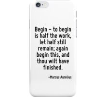 Begin - to begin is half the work, let half still remain; again begin this, and thou wilt have finished. iPhone Case/Skin