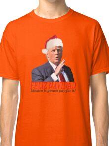 Trump Feliz Navidad, Mexico is gonna pay for it! Classic T-Shirt