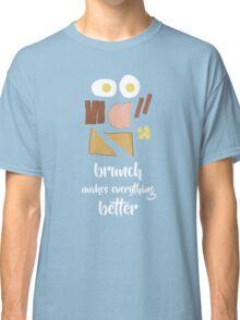 Brunch Makes Everything Better Classic T-Shirt
