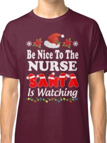 Be Nice To The Nurse Santa Is Watching T-Shirts. Classic T-Shirt