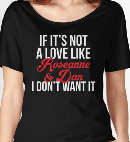 If It's Not A Love Like Roseanne & Dan I Don't Want It Women's Relaxed Fit T-Shirt